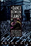 A Dance Between the Flames : Berlin Between the Wars, Gill, Anton, 0786700637
