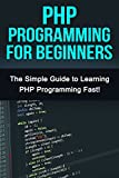 PHP Programming For Beginners: The Simple Guide to Learning PHP Fast!