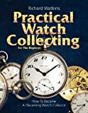 Practical Watch Collecting for the Beginner, Richard Watkins, 0982358458