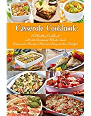 Casserole Cookbook: A Healthy Cookbook with 50 Amazing Whole Food Casserole Recipes That are Easy on the Budget: Dump Dinners and One-Pot Meals