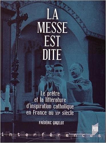 Lire La messe est dite : Le prêtre et la littérature d'inspiration catholique en France au XXe siècle pdf