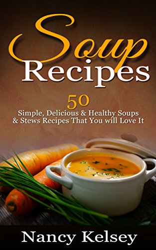 Soup Recipes: 50 Simple, Delicious & Healthy Soups & Stews Recipes for Better Health and Easy Weight Loss (Delicious Soup Recipes) by [Kelsey, Nancy]