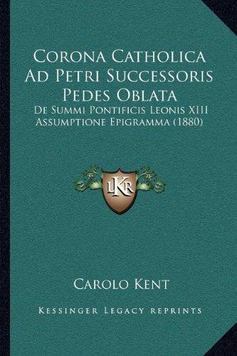 Download Corona Catholica Ad Petri Successoris Pedes Oblata: De Summi Pontificis Leonis XIII Assumptione Epigramma (1880) PDF