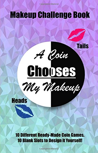 A Coin Chooses My Makeup: A Makeup Challenge Book, Heads or Tails Coin Game, 10 Ready Made Makeup Games, 10 Blank Makeup Games, 20 Photograph Pages, Full Color Interior, 5.5x8.5 pdf