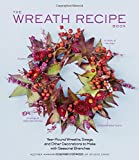 The Wreath Recipe Book: Year-Round Wreaths, Swags, and Other Decorations to Make With Seasonal Branches