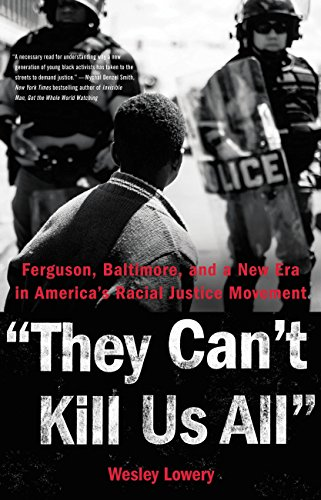 They Can't Kill Us All: Ferguson, Baltimore, and a New Era in America's Racial Justice Movement by Wesley Lowery
