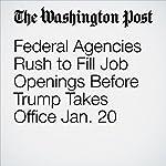 Federal Agencies Rush to Fill Job Openings Before Trump Takes Office Jan. 20 | Lisa Rein,Juliet Eilperin