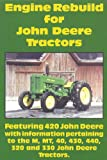 Engine Rebuild for John Deere Tractors: Featuring 420 John Deere with information pertaining to the M, MT, 40, 430, 440, 320 and 330 John Deere Tractors