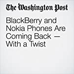 BlackBerry and Nokia Phones Are Coming Back — With a Twist | Hayley Tsukayama