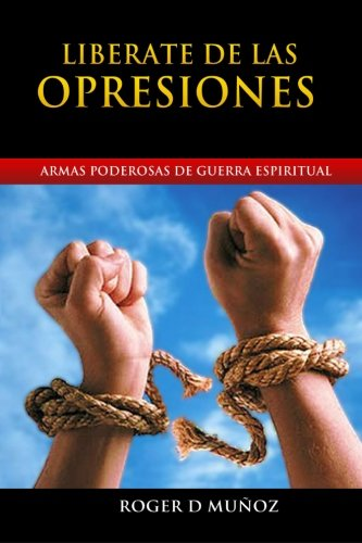 Liberate de las Opresiones: Armas Poderosas de Guerra Espiritual (Volume 2) (Spanish Edition)