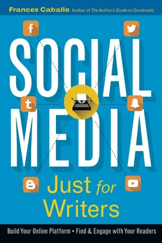 Social Media Just For Writers  How To Build Your Online Platform And Find And Engage With Your Readers