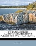 Die Untersuchung Landwirtschaftlich und Gewerblich Wichtiger Stoffe, Joseph König, 1279300906