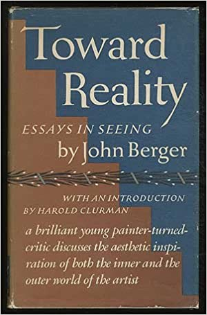 toward reality essays in seeing john berger com books
