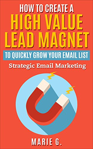 How To Create A High Value Lead Magnet To Quickly Grow Your Email List: Strategic Email Marketing