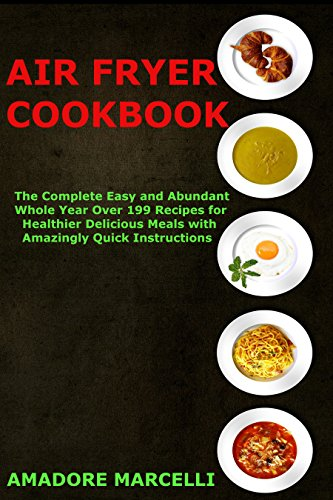 Air Fryer Cookbook: The Complete Easy and Abundant Whole Year Over 199 Recipes for Healthier Delicious Meals with Amazingly Quick Instructions by Amadore Marcelli