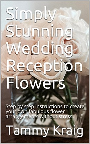 Simply Stunning Wedding Reception Flowers: Step by step instructions to create your own fabulous flower arrangements without stress ()