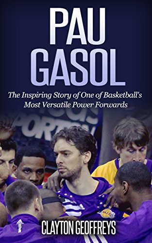 Pau Gasol: The Inspiring Story of One of Basketball's Most Versatile Power Forwards (Basketball Biography Books) (English Edition)