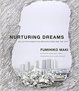 nurturing dreams collected essays on architecture and the city nurturing dreams collected essays on architecture and the city mit press fumihiko maki mark mulligan eduard f sekler 9780262518185 com