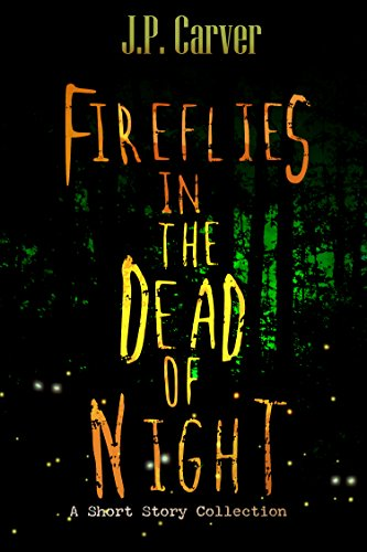 Fireflies in the Dead of Night: A Short Story Collection