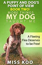 A Puppy and Dog's Point of View Book Two: More Things My Dog Taught Me: A Fleeing Flea Deserves to be Free!