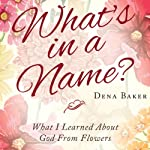 What's in a Name?: What I Learned About God From Flowers | Dena Baker