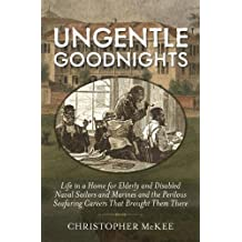 Ungentle Goodnights: Life in a Home for Elderly and Disabled Naval Sailors and Marines and the Perilous Seafaring Careers that Brought Them There