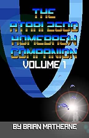 The Atari 2600 Homebrew Companion: Volume 1: 34 Atari 2600 ...