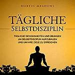 Tägliche Selbstdisziplin: Tägliche Gewohnheiten und Übungen um Selbstdisziplin aufzubauen und um Ihre Ziele zu erreichen | Martin Meadows