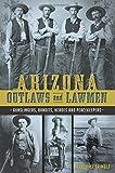 Arizona Outlaws and Lawmen:: Gunslingers, Bandits, Heroes and Peacekeepers