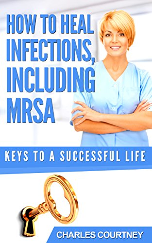 How To Heal Infections, Including MRSA (Keys To A Successful Life.)