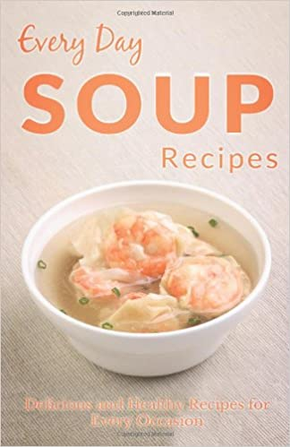 Every Day Soup Recipes: The Beginner's Guide for Breakfast, Lunch, Dinner, and More (Every Day Recipes)