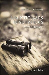 Un P'Tit Gars d'Autrefois  l' Apprentissage par Michel Langlois