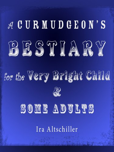 A Curmudgeon's Bestiary for the Very Bright Child & Some Adults