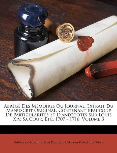 Download Abrégé Des Mémoires Ou Journal: Extrait Du Manuscrit Original, Contenant Beaucoup De Particularités Et D'anecdotes Sur Louis Xiv, Sa Cour, Etc. 1707 - 1716, Volume 3 (French Edition) pdf