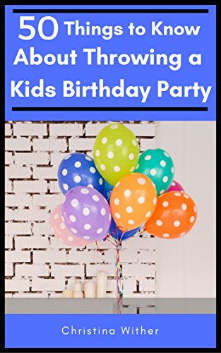 50 Things to Know About Throwing a Kids Birthday Party: The best 50 tips to throwing a great children's birthday party by [Wither, Tina , To Know, 50 Things]
