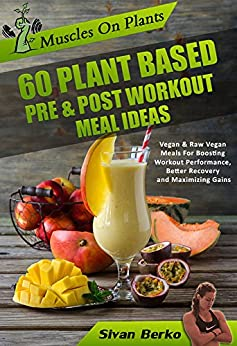 Vegan Bodybuilding: Muscles on Plants: 60 Pre & Post Workout Plant Based Meal Ideas For Boosting