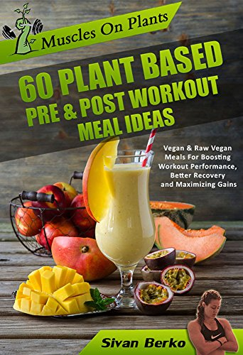 Vegan Bodybuilding: Muscles on Plants: 60 Pre & Post Workout Plant Based Meal Ideas For Boosting Workout Performance, Better Recovery and Maximizing Growth (The Best Post Workout Protein Shake)