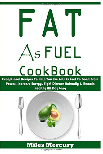 Fat As Fuel Cookbook: Exceptional Recipes To Help You Use Fats As Fuel To Boost Brain Power, Increase Energy, Fight Disease Naturally & Remain Healthy All Day Long PDF