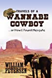 Travels of a Wannabe Cowboy, William Petersen, 1453590749