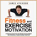 Fitness & Exercise Motivation: Fitness Success Tips for Mindset Development and Personal Fitness Planner Creation Audiobook by James Atkinson Narrated by Matt Addis