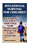 Search : Situational Survival for Children: 30 Lessons to Teach Your Child to Be Ready and Protected in Any Situation: (Urban Survival, Survival Guide)