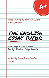 The English Essay Tutor: The Step by Step Method to Essay Writing: Your Complete Tutor in a Book for High School & College Students