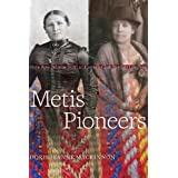 Metis Pioneers: Marie Rose Delorme Smith and Isabella Clark Hardisty Lougheed