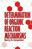 Determination of Organic Reaction Mechanisms, Carpenter, Barry K. and Carpenter, David O., 0471893692