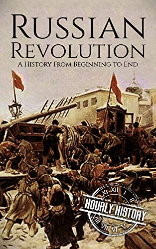 Russian Revolution: A Concise History From Beginning to End (October Revolution, Russian Civil War, Nicholas II, Bolshevik,  1917. Lenin) (One Hour History Revolution Book 3) (A Brief Summary Of The French Revolution)