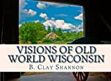 Visions of Old World Wisconsin, B. Shannon, 1466397896