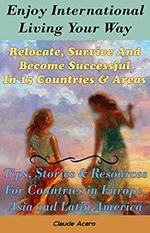 Enjoy International Living Your Way Relocate, Survive and Become Successful in 15 Countries & Areas: Tips, Stories & Expat Resources For Countries in Europe, Asia and Latin (Relocate To France)