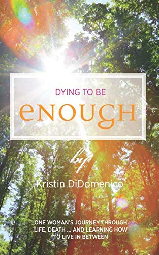 Dying to Be Enough: One Woman's Journey Through Life, Death, and Learning to Live In Between