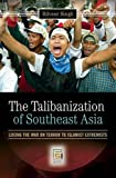The Talibanization of Southeast Asia: Losing the War on Terror to Islamist Extremists (Praeger Security International)