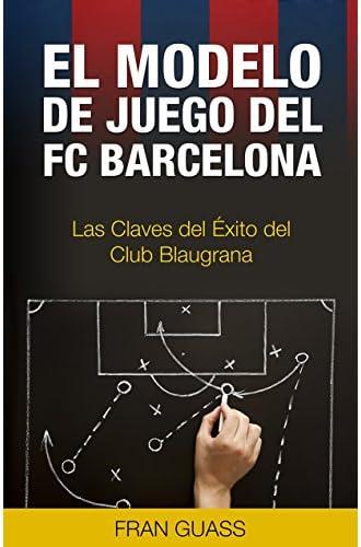 Futbol: El Modelo De Juego Del Fc Barcelona: Las Claves Del Éxito Del Club Blaugrana
